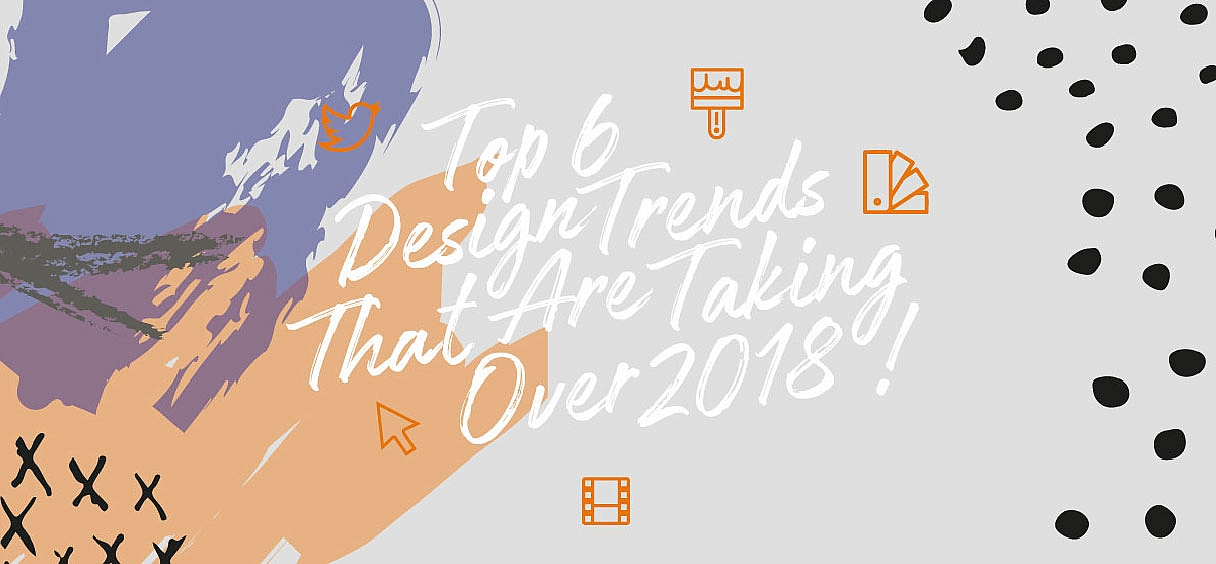 Top 6 Design Trends That Are Taking Over 2018